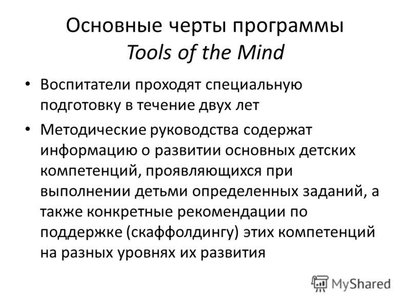 Основные черты программы Tools of the Mind Воспитатели проходят специальную подготовку в течение двух лет Методические руководства содержат информацию о развитии основных детских компетенций, проявляющихся при выполнении детьми определенных заданий,