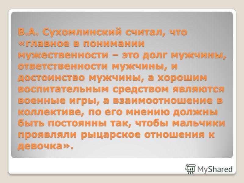 В.А. Сухомлинский считал, что «главное в понимании мужественности – это долг мужчины, ответственности мужчины, и достоинство мужчины, а хорошим воспитательным средством являются военные игры, а взаимоотношение в коллективе, по его мнению должны быть