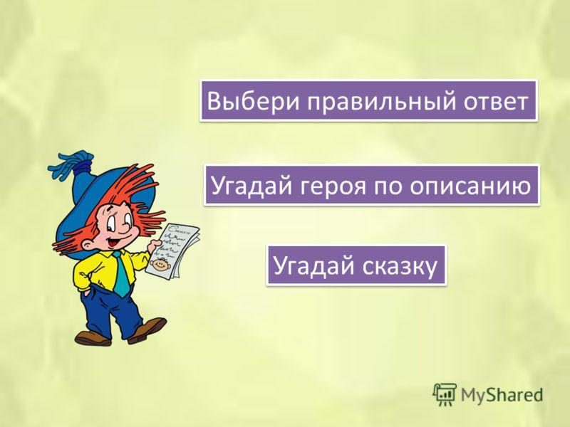 Угадай героя по описанию Выбери правильный ответ Угадай сказку