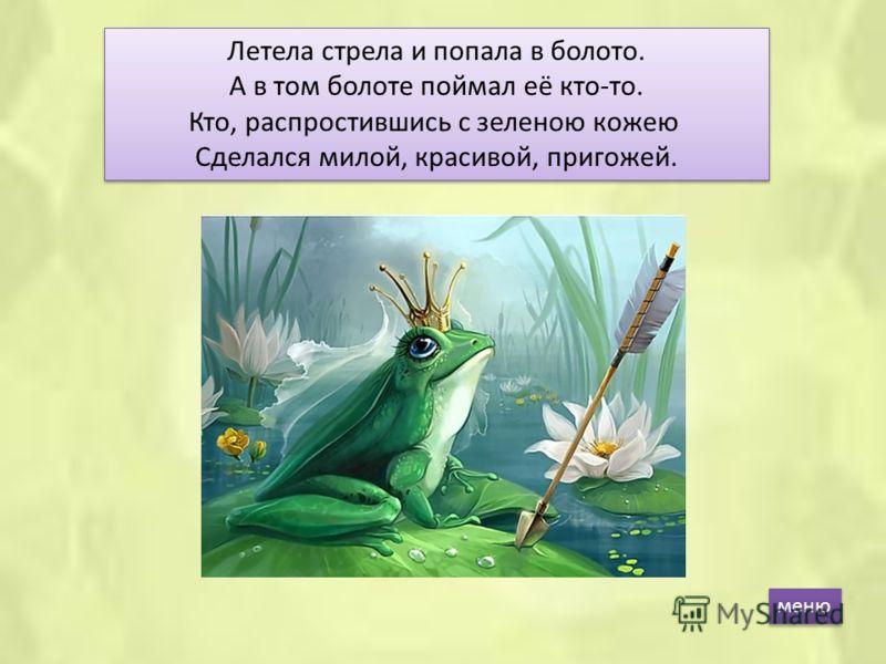 Летела стрела и попала в болото. А в том болоте поймал её кто-то. Кто, распростившись с зеленою кожею Сделался милой, красивой, пригожей. меню