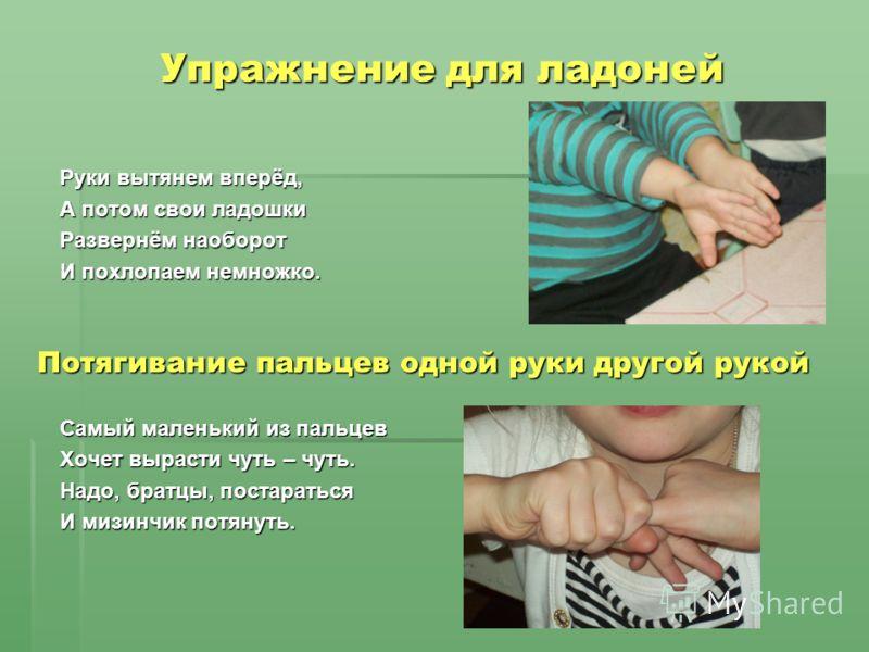 Упражнение для ладоней Руки вытянем вперёд, А потом свои ладошки Развернём наоборот И похлопаем немножко. Самый маленький из пальцев Хочет вырасти чуть – чуть. Надо, братцы, постараться И мизинчик потянуть. Потягивание пальцев одной руки другой рукой