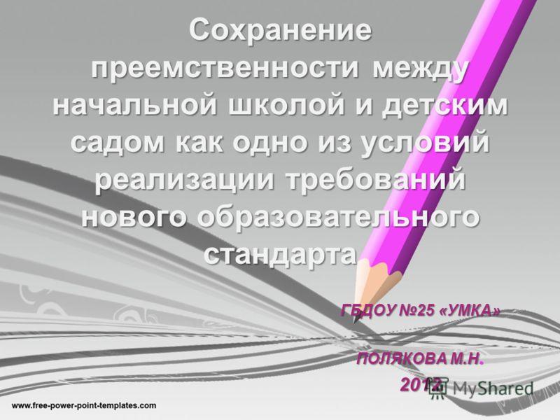 Сохранение преемственности между начальной школой и детским садом как одно из условий реализации требований нового образовательного стандарта ГБДОУ 25 «УМКА» ПОЛЯКОВА М.Н. 2012