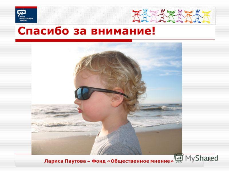 20 Спасибо за внимание! Лариса Паутова – Фонд «Общественное мнение»