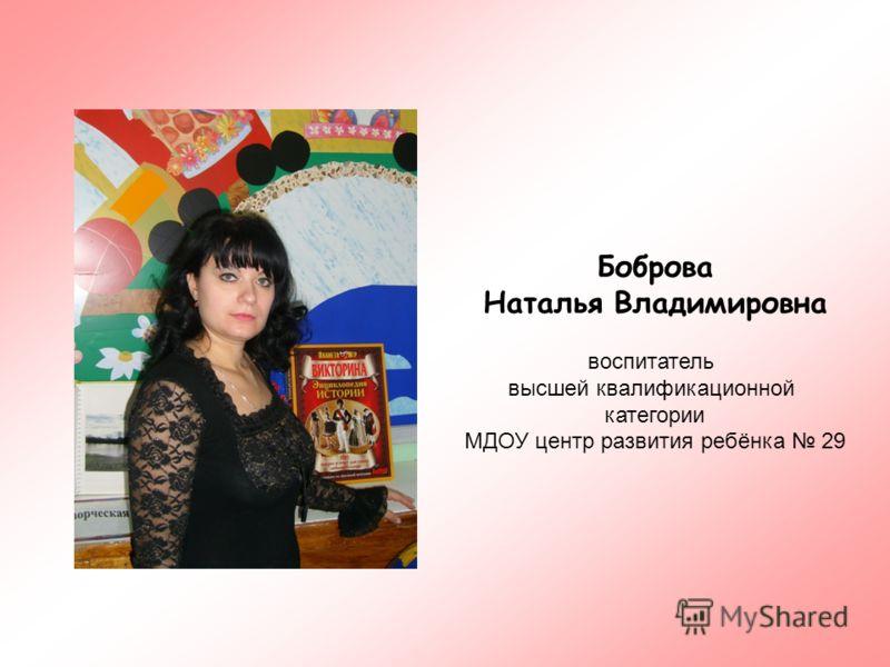 Боброва Наталья Владимировна воспитатель высшей квалификационной категории МДОУ центр развития ребёнка 29
