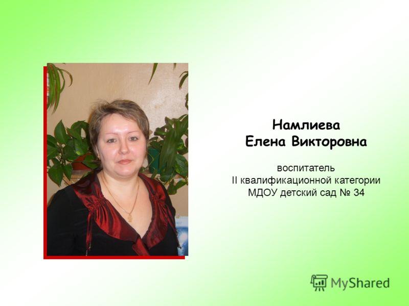 Намлиева Елена Викторовна воспитатель II квалификационной категории МДОУ детский сад 34