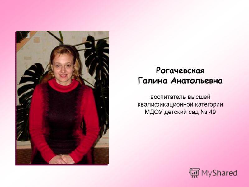 Рогачевская Галина Анатольевна воспитатель высшей квалификационной категории МДОУ детский сад 49
