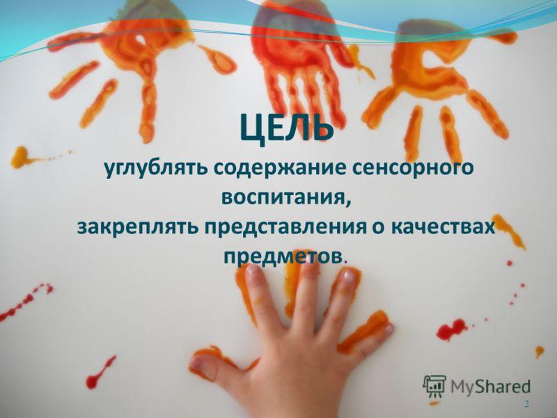 ЦЕЛЬ углублять содержание сенсорного воспитания, закреплять представления о качествах предметов. 2