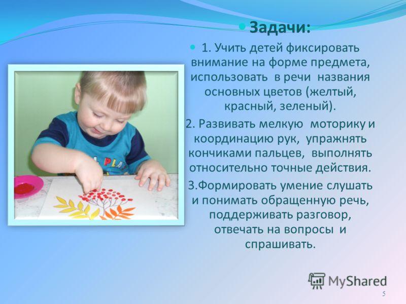 Задачи: 1. Учить детей фиксировать внимание на форме предмета, использовать в речи названия основных цветов (желтый, красный, зеленый). 2. Развивать мелкую моторику и координацию рук, упражнять кончиками пальцев, выполнять относительно точные действи