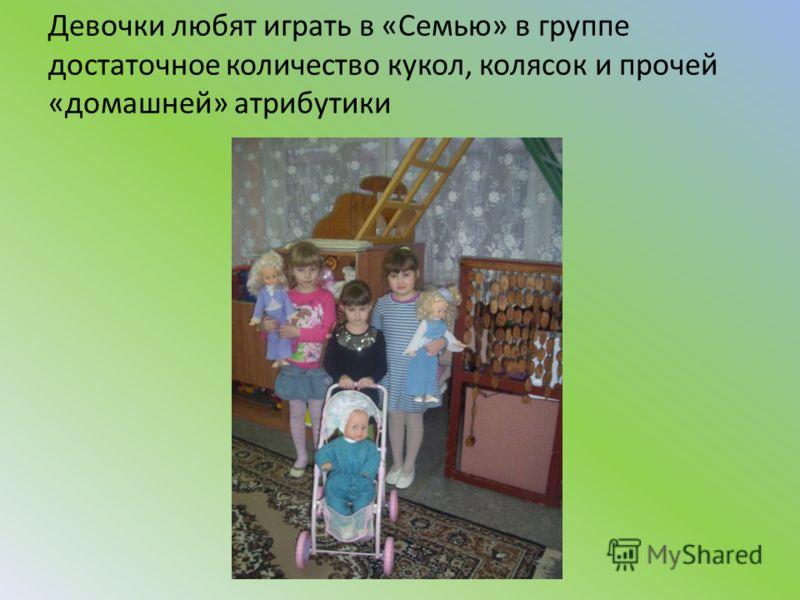 Девочки любят играть в «Семью» в группе достаточное количество кукол, колясок и прочей «домашней» атрибутики