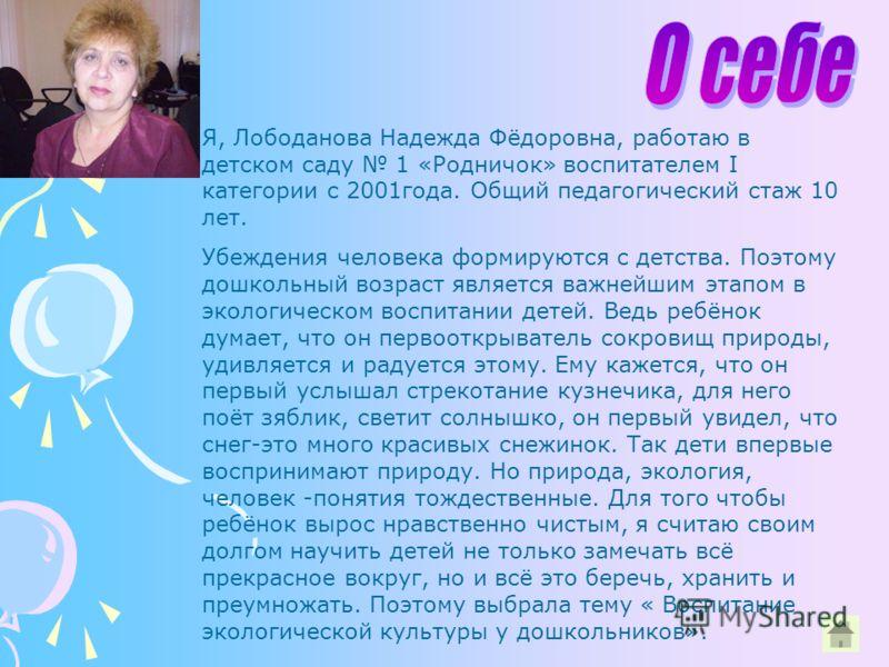 Я, Лободанова Надежда Фёдоровна, работаю в детском саду 1 «Родничок» воспитателем I категории с 2001года. Общий педагогический стаж 10 лет. Убеждения человека формируются с детства. Поэтому дошкольный возраст является важнейшим этапом в экологическом