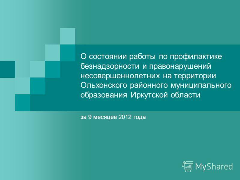 О состоянии работы по профилактике безнадзорности и правонарушений несовершеннолетних на территории Ольхонского районного муниципального образования Иркутской области за 9 месяцев 2012 года