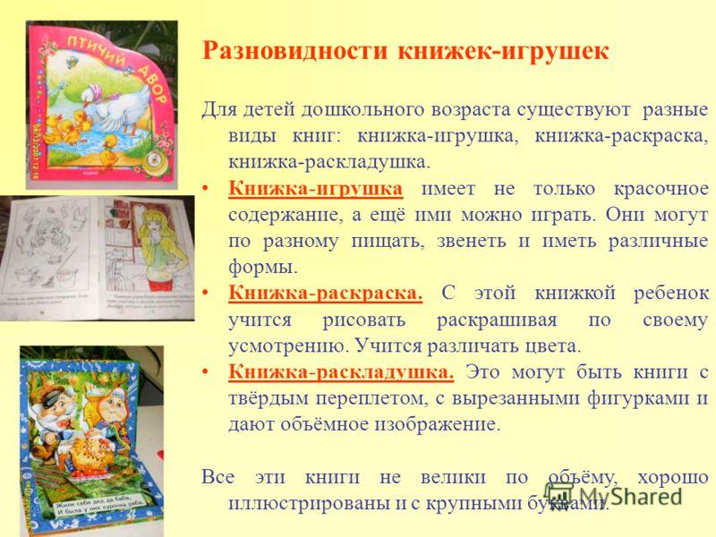 Разновидности книжек-игрушек Для детей дошкольного возраста существуют разные виды книг: книжка-игрушка, книжка-раскраска, книжка-раскладушка. Книжка-игрушка имеет не только красочное содержание, а ещё ими можно играть. Они могут по разному пищать, з