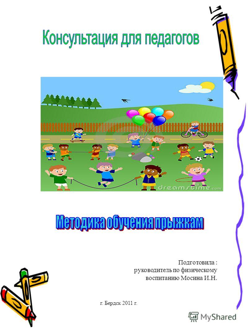 Подготовила : руководитель по физическому воспитанию Мосина И.Н. г. Бердск 2011 г.