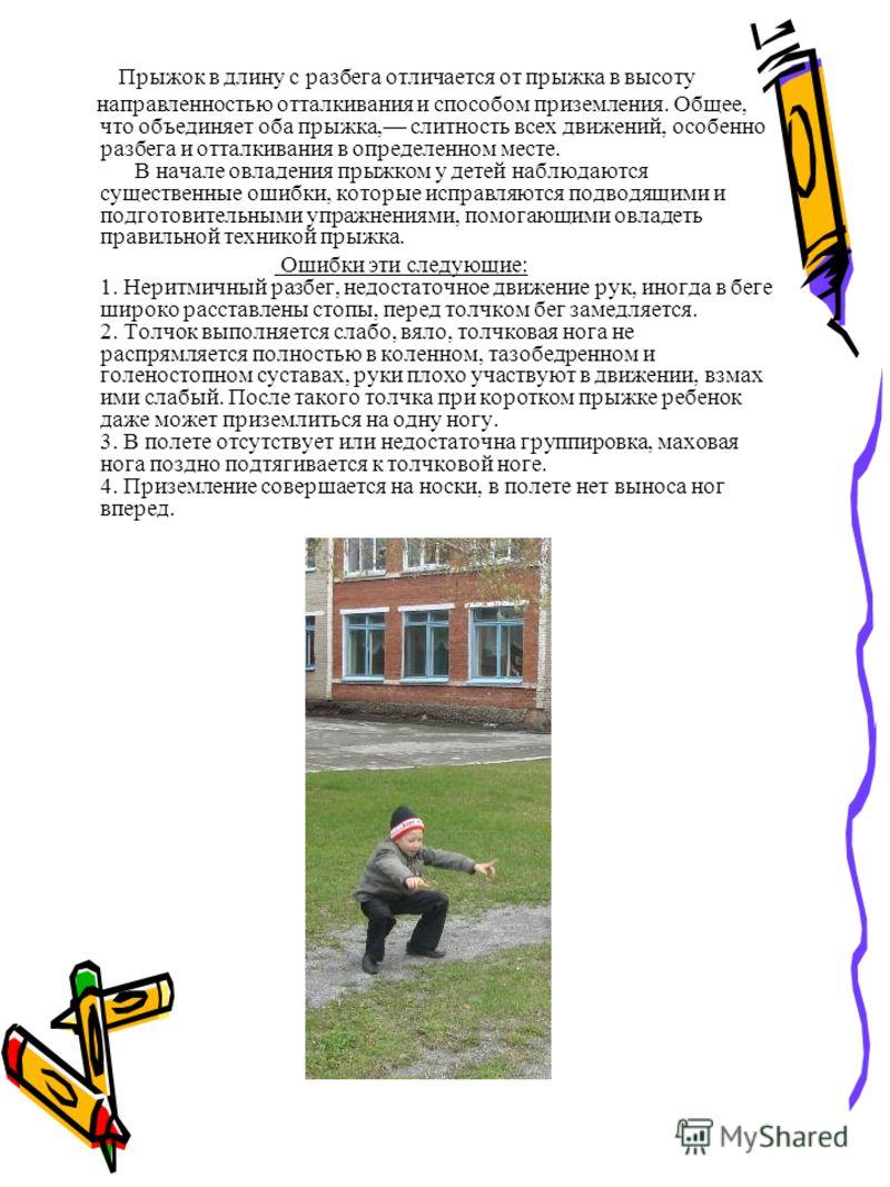 Прыжок в длину с разбега отличается от прыжка в высоту направленностью отталкивания и способом приземления. Общее, что объединяет оба прыжка, слитность всех движений, особенно разбега и отталкивания в определенном месте. В начале овладения прыжком у