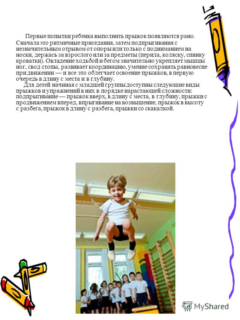 Первые попытки ребенка выполнить прыжок появляются рано. Сначала это ритмичные приседания, затем подпрыгивания с незначительным отрывом от опоры или только с подниманием на носки, держась за взрослого или за предметы (перила, коляску, спинку кроватки