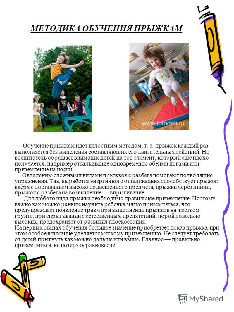 МЕТОДИКА ОБУЧЕНИЯ ПРЫЖКАМ Обучение прыжкам идет целостным методом, т. е. прыжок каждый раз выполняется без выделения составляющих его двигательных действий. Но воспитатель обращает внимание детей на тот элемент, который еще плохо получается, например