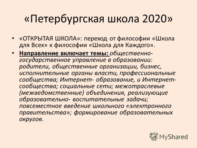 «Петербургская школа 2020» «ОТКРЫТАЯ ШКОЛА»: переход от философии «Школа для Всех» к философии «Школа для Каждого». Направление включает темы: общественно- государственное управление в образовании: родители, общественные организации, бизнес, исполнит