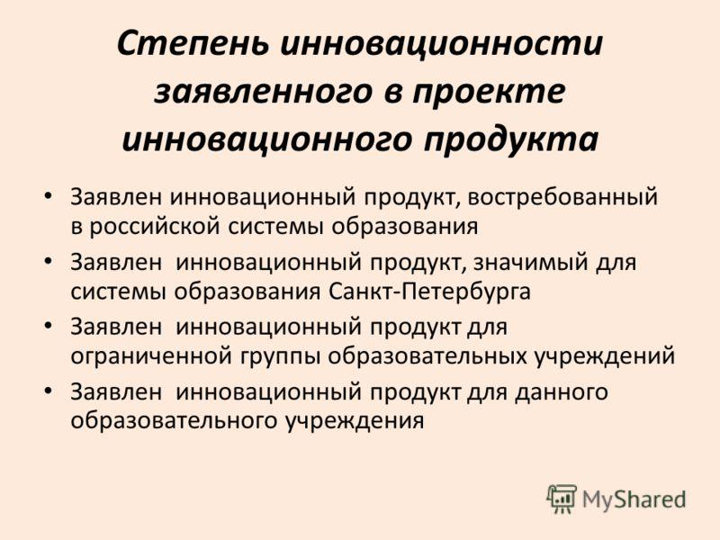 Степень инновационности заявленного в проекте инновационного продукта Заявлен инновационный продукт, востребованный в российской системы образования Заявлен инновационный продукт, значимый для системы образования Санкт-Петербурга Заявлен инновационны