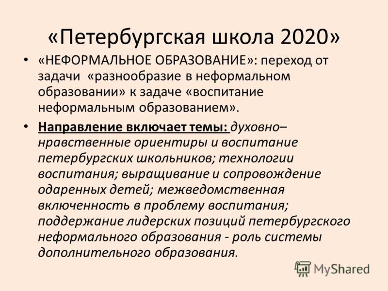 «Петербургская школа 2020» «НЕФОРМАЛЬНОЕ ОБРАЗОВАНИЕ»: переход от задачи «разнообразие в неформальном образовании» к задаче «воспитание неформальным образованием». Направление включает темы: духовно– нравственные ориентиры и воспитание петербургских