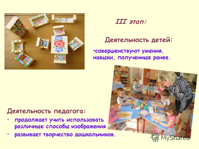 Деятельность педагога: продолжает учить использовать различные способы изображения развивает творчество дошкольников. III этап: Деятельность детей: совершенствуют умения, навыки, полученные ранее.
