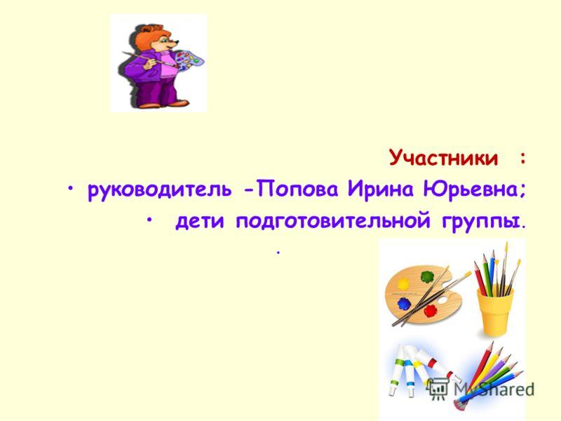 Участники : руководитель -Попова Ирина Юрьевна; дети подготовительной группы..