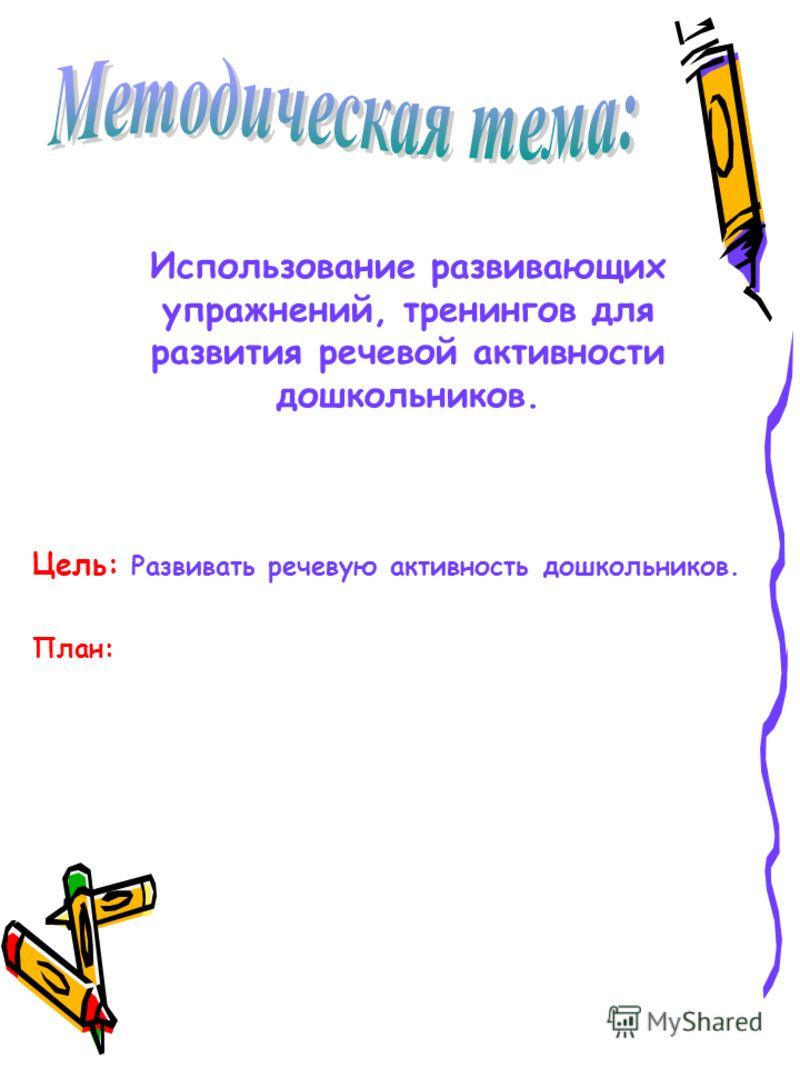 Использование развивающих упражнений, тренингов для развития речевой активности дошкольников. Цель: Развивать речевую активность дошкольников. План: