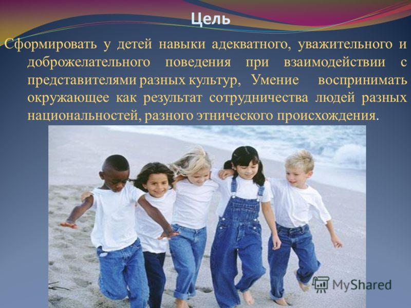 Цель Сформировать у детей навыки адекватного, уважительного и доброжелательного поведения при взаимодействии с представителями разных культур,Умение воспринимать окружающее как результат сотрудничества людей разных национальностей, разного этническог