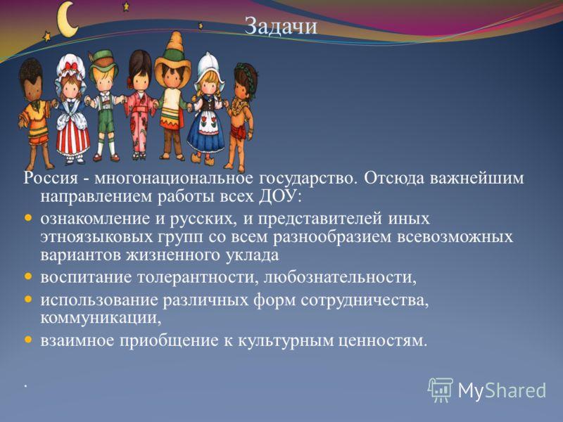 Задачи Россия - многонациональное государство. Отсюда важнейшим направлением работы всех ДОУ: ознакомление и русских, и представителей иных этноязыковых групп со всем разнообразием всевозможных вариантов жизненного уклада воспитание толерантности, лю