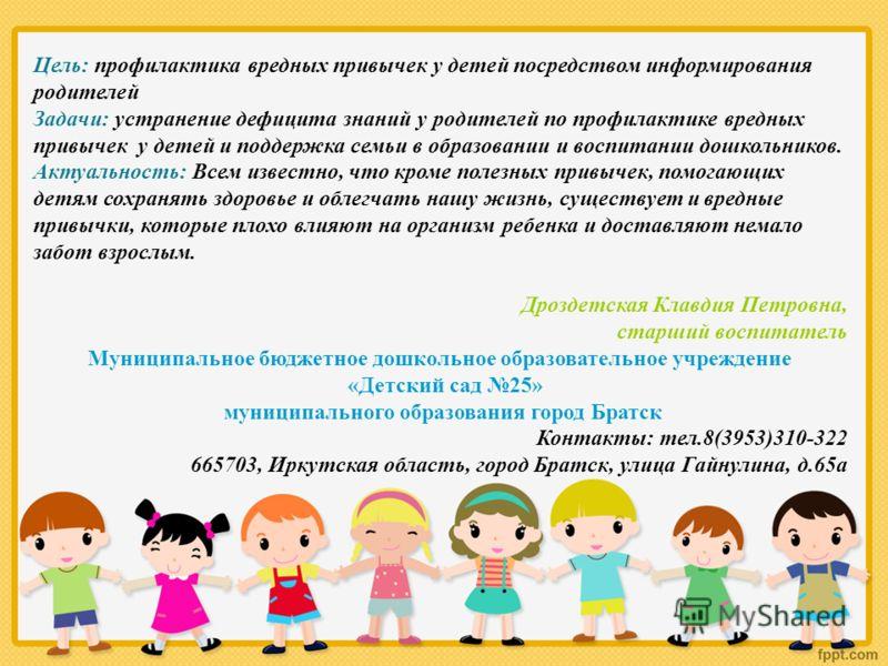 Цель: профилактика вредных привычек у детей посредством информирования родителей Задачи: устранение дефицита знаний у родителей по профилактике вредных привычек у детей и поддержка семьи в образовании и воспитании дошкольников. Актуальность: Всем изв