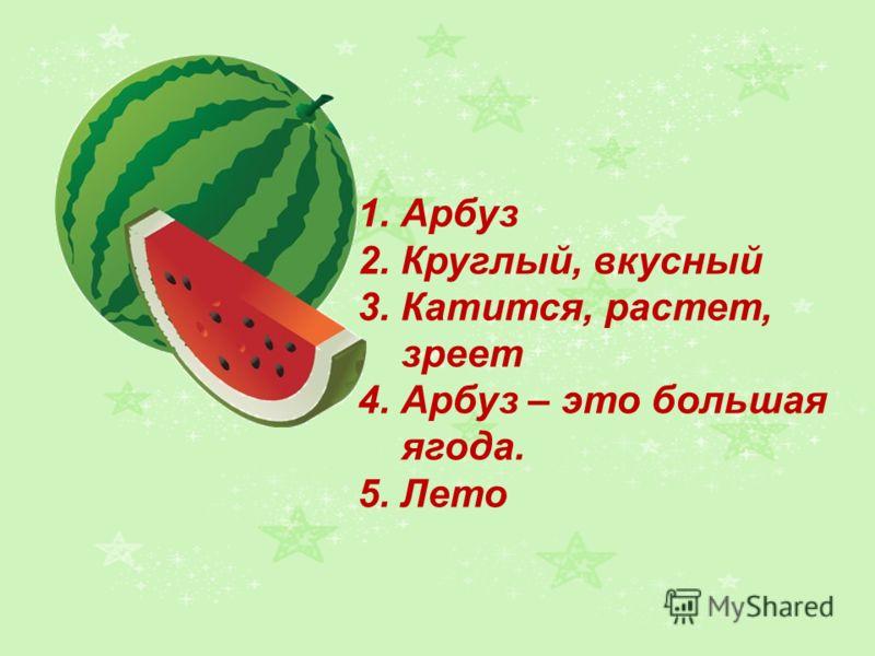 1. Арбуз 2. Круглый, вкусный 3. Катится, растет, зреет 4. Арбуз – это большая ягода. 5. Лето