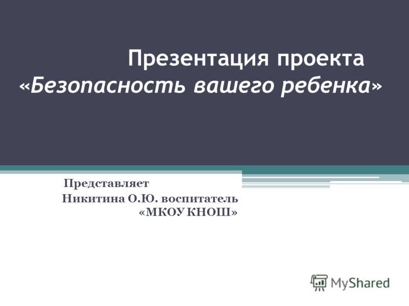 Презентация проекта «Безопасность вашего ребенка» Представляет Никитина О.Ю. воспитатель «МКОУ КНОШ»
