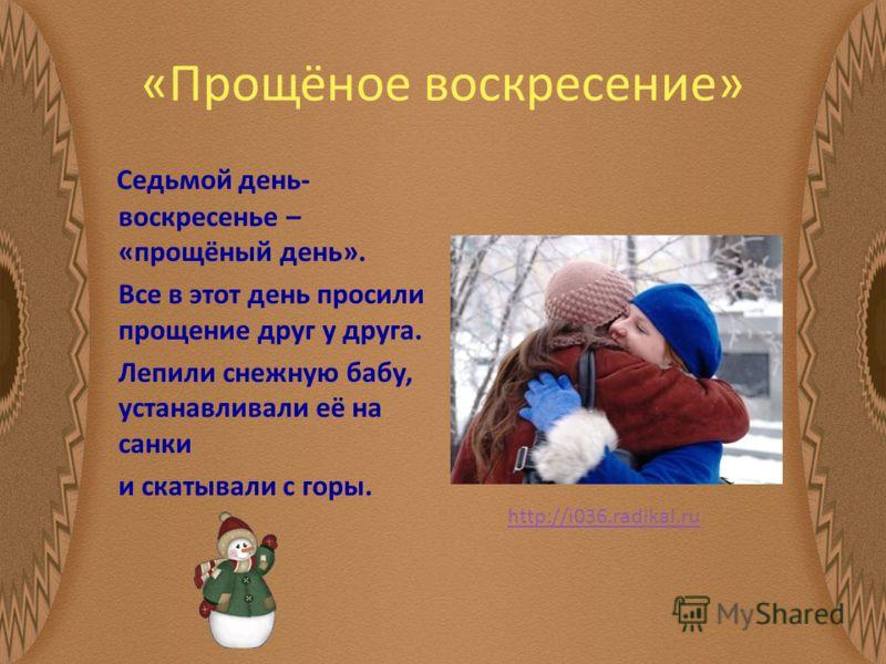 «Прощёное воскресение» Седьмой день- воскресенье – «прощёный день». Все в этот день просили прощение друг у друга. Лепили снежную бабу, устанавливали её на санки и скатывали с горы. http://i036.radikal.ru