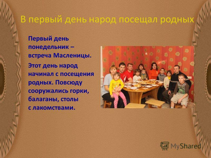 В первый день народ посещал родных Первый день понедельник – встреча Масленицы. Этот день народ начинал с посещения родных. Повсюду сооружались горки, балаганы, столы с лакомствами.