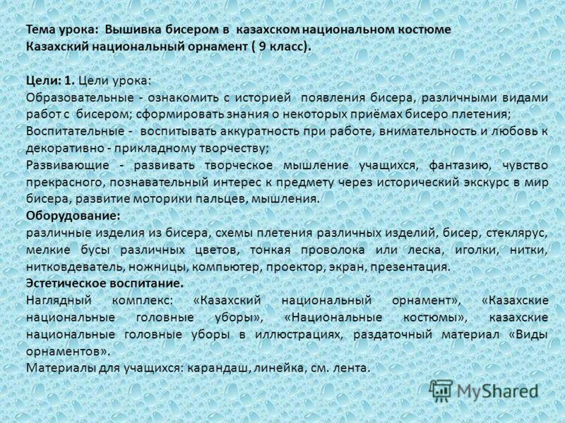 Тема урока: Вышивка бисером в казахском национальном костюме Казахский национальный орнамент ( 9 класс). Цели: 1. Цели урока: Образовательные - ознакомить с историей появления бисера, различными видами работ с бисером; сформировать знания о некоторых