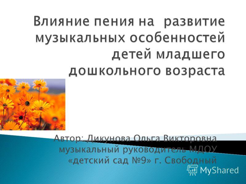 Автор: Дикунова Ольга Викторовна музыкальный руководитель МДОУ «детский сад 9» г. Свободный