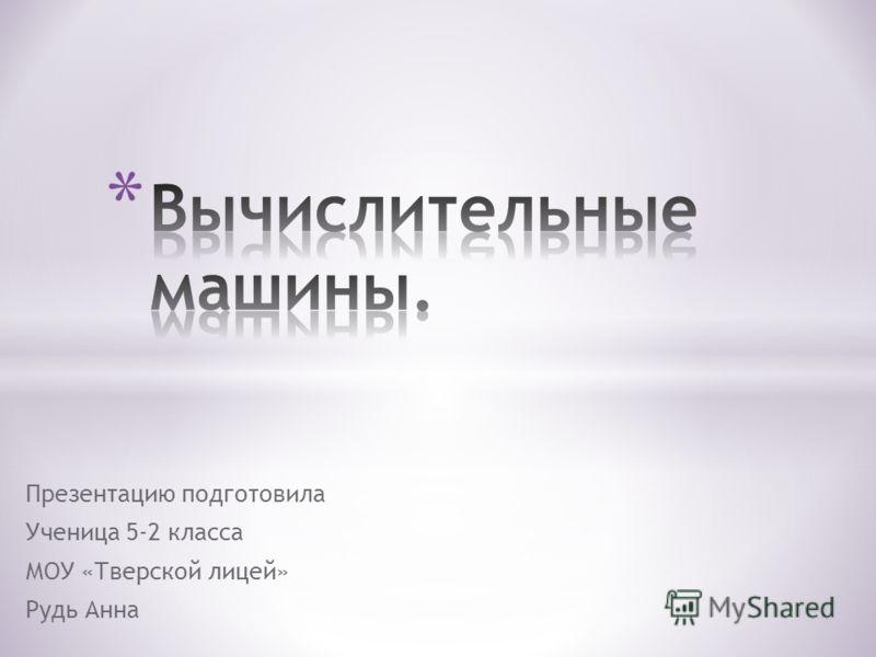 Презентацию подготовила Ученица 5-2 класса МОУ «Тверской лицей» Рудь Анна