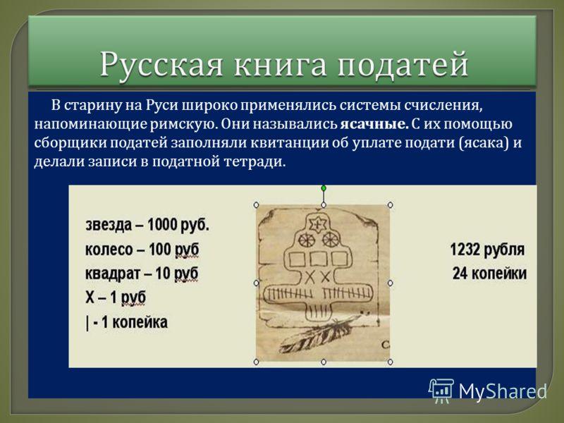 В старину на Руси широко применялись системы счисления, напоминающие римскую. Они назывались ясачные. С их помощью сборщики податей заполняли квитанции об уплате подати ( ясака ) и делали записи в податной тетради.