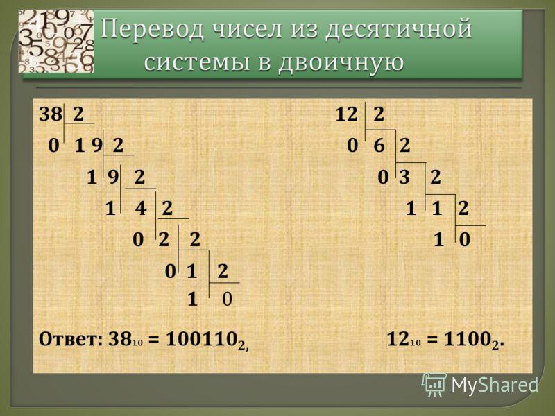 38 2 12 2 0 1 9 2 0 6 2 1 9 2 0 3 2 1 4 2 1 1 2 0 2 2 1 0 0 1 2 1 0 Ответ : 38 10 = 100110 2, 12 10 = 1100 2.