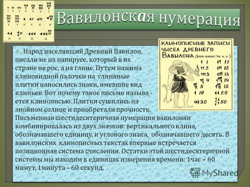 Народ населявший Древний Вавилон, писали не на папирусе, который в их стране не рос, а на глине. Путем нажима клиновидной палочки на глиняные плитки наносились знаки, имевшие вид клиньев. Вот почему такое письмо называ - ется клинописью. Плитки сушил