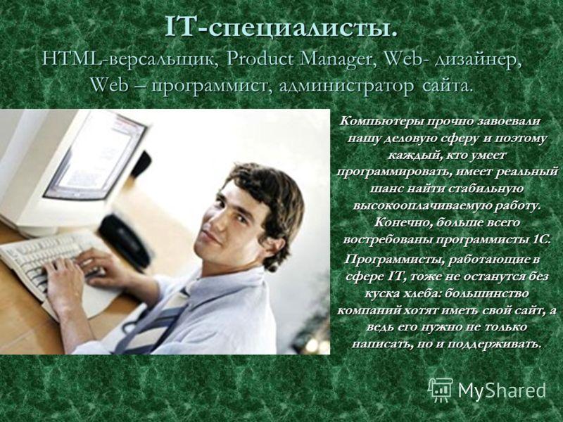 IT-специалисты. HTML-версальщик, Product Manager, Web- дизайнер, Web – программист, администратор сайта. Компьютеры прочно завоевали нашу деловую сферу и поэтому каждый, кто умеет программировать, имеет реальный шанс найти стабильную высокооплачиваем