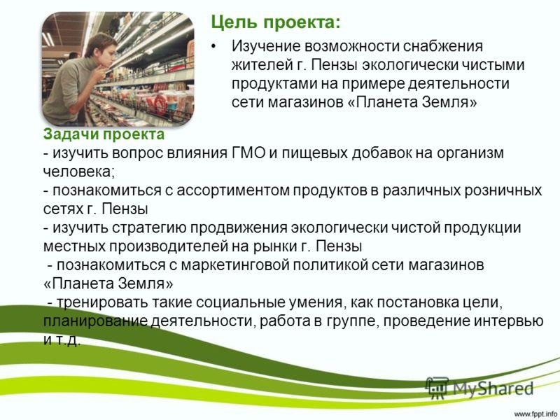 Задачи проекта - изучить вопрос влияния ГМО и пищевых добавок на организм человека; - познакомиться с ассортиментом продуктов в различных розничных сетях г. Пензы - изучить стратегию продвижения экологически чистой продукции местных производителей на
