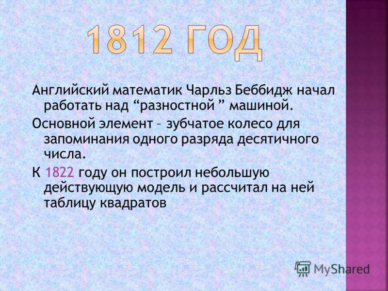 Английский математик Чарльз Беббидж начал работать над разностной машиной. Основной элемент – зубчатое колесо для запоминания одного разряда десятичного числа. К 1822 году он построил небольшую действующую модель и рассчитал на ней таблицу квадратов