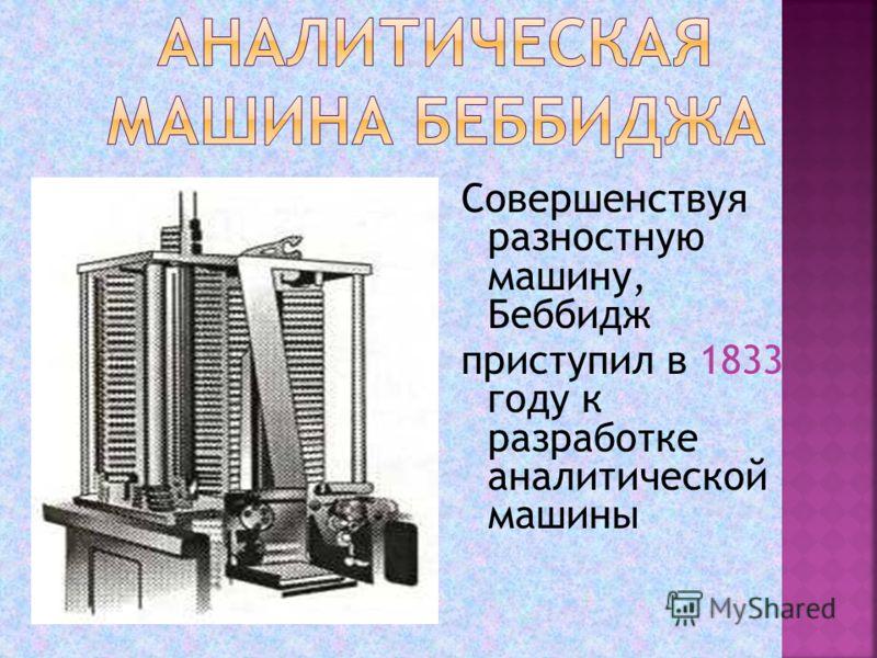 Совершенствуя разностную машину, Беббидж приступил в 1833 году к разработке аналитической машины