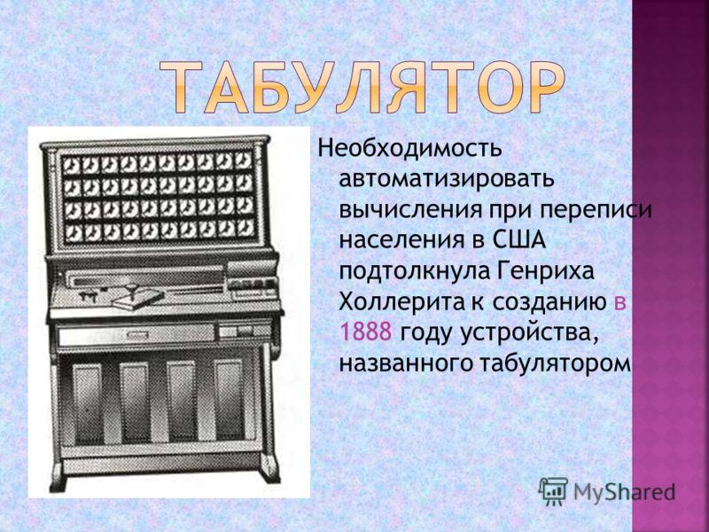 Необходимость автоматизировать вычисления при переписи населения в США подтолкнула Генриха Холлерита к созданию в 1888 году устройства, названного табулятором