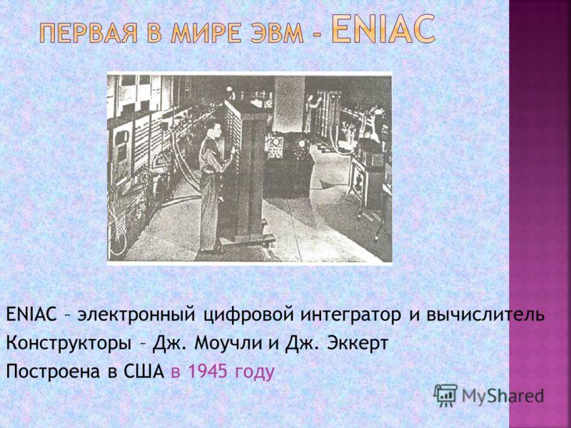 ENIAC – электронный цифровой интегратор и вычислитель Конструкторы – Дж. Моучли и Дж. Эккерт Построена в США в 1945 году