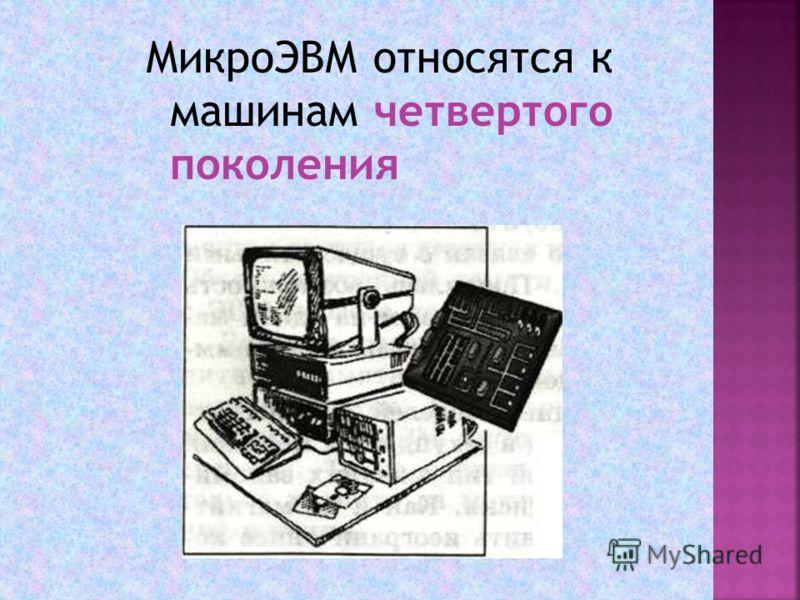 МикроЭВМ относятся к машинам четвертого поколения
