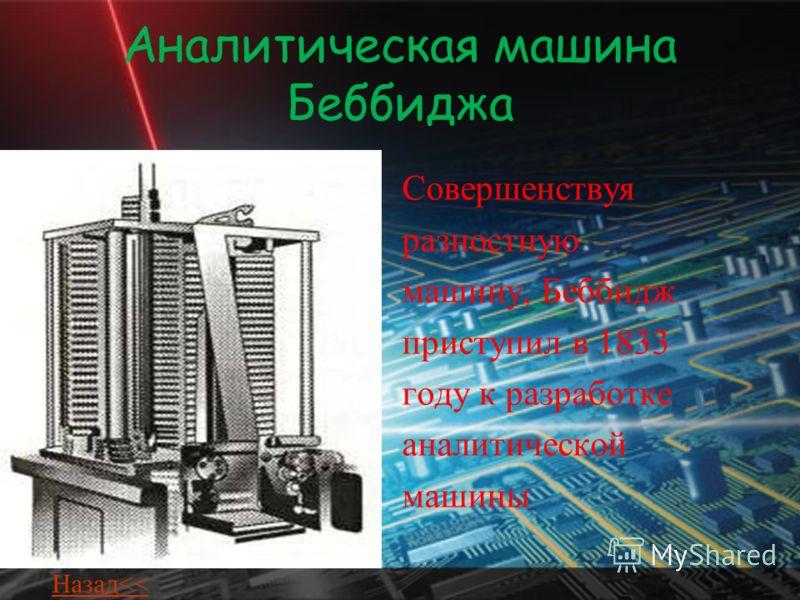 Аналитическая машина Беббиджа Совершенствуя разностную машину, Беббидж приступил в 1833 году к разработке аналитической машины Назад