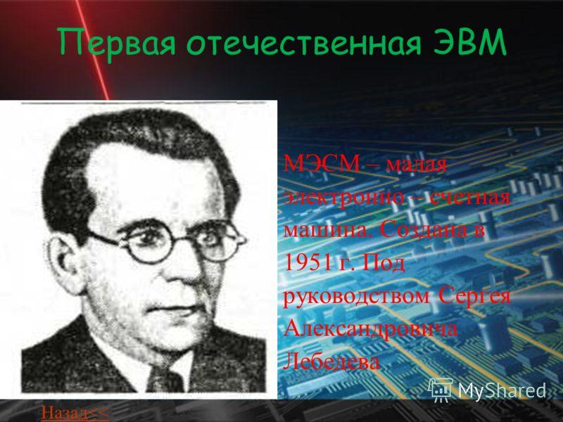Первая отечественная ЭВМ МЭСМ – малая электронно – счетная машина. Создана в 1951 г. Под руководством Сергея Александровича Лебедева Назад