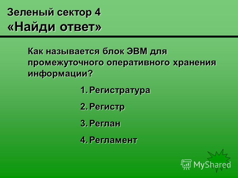 Зеленый сектор 4 «Найди ответ» Как называется блок ЭВМ для промежуточного оперативного хранения информации? 1.Регистратура 2.Регистр 3.Реглан 4.Регламент