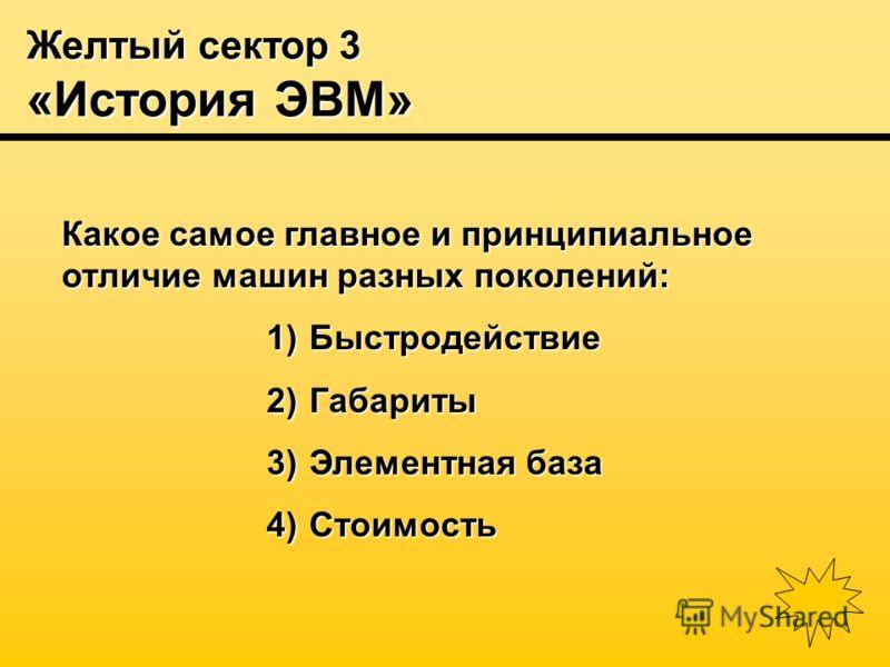 Желтый сектор 3 «История ЭВМ» Какое самое главное и принципиальное отличие машин разных поколений: 1) Быстродействие 2) Габариты 3) Элементная база 4) Стоимость